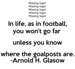 Poster: In life, as in football, you won't go far  unless you know where the goalposts are.  -Arnold H. Glasow