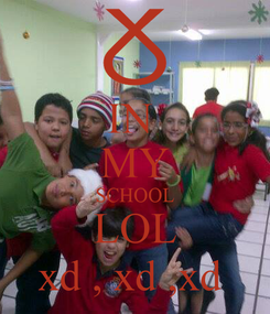 Poster: IN  MY SCHOOL LOL xd , xd ,xd