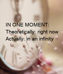 Poster: IN ONE MOMENT: Theoretically: right now Actually: in an infinity