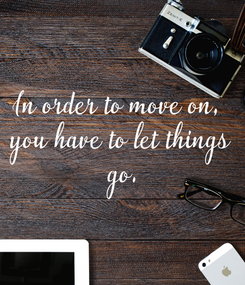 Poster: In order to move on,  you have to let things  go.