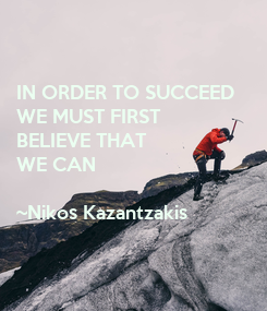 Poster: IN ORDER TO SUCCEED  WE MUST FIRST  BELIEVE THAT  WE CAN  ~Nikos Kazantzakis