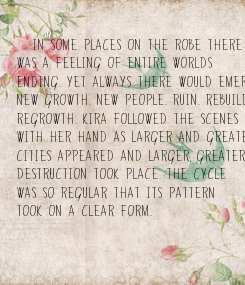 """Poster:  """"In some places on the robe there  was a feeling of entire worlds  ending. Yet always there would emerge, nearby,  New growth. New people. Ruin. Rebuilding. Ruin again.  Regrowth. Kira"""