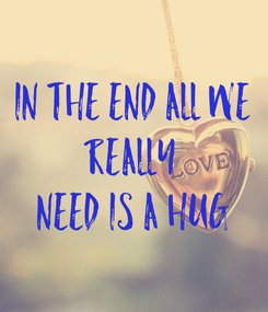 Poster: In the end all we  really  need is a hug