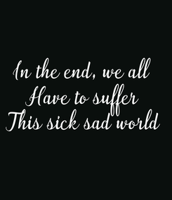 Poster: In the end, we all  Have to suffer This sick sad world