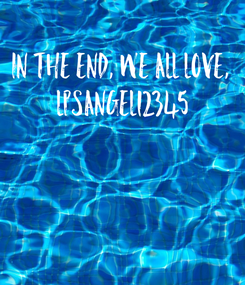 Poster: In the end, we all love,  lpsangel12345