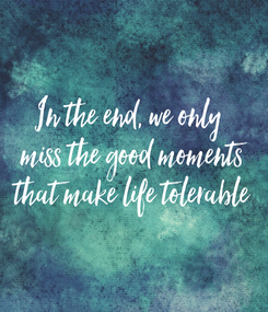 Poster: In the end, we only  miss the good moments that make life tolerable