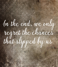 Poster: In the end, we only regret the chances that slipped by us
