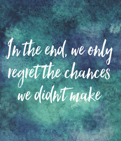 Poster: In the end, we only regret the chances we didn't make
