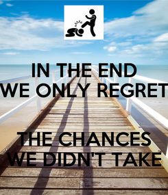 Poster: IN THE END WE ONLY REGRET  THE CHANCES WE DIDN'T TAKE