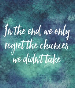 Poster: In the end, we only regret the chances we didn't take