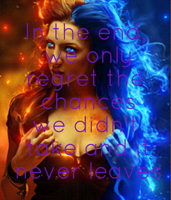 Poster: In the end,  we only regret the  chances we didn't  take and it  never leaves