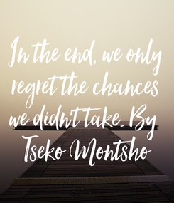 Poster: In the end, we only regret the chances we didn't take. By  Tseko Montsho