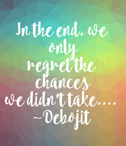 Poster: In the end, we  only regret the  chances we didn't take.... ~Debojit