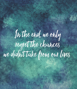 Poster: In the end, we only regret the chances we didn't take from our lives
