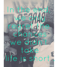 Poster: In the end,  we only regret the  chances we didn't  take  life is short .