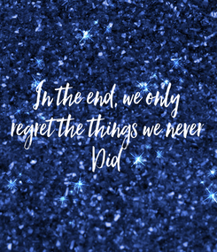 Poster: In the end, we only regret the things we never Did