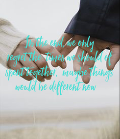 Poster: In the end, we only regret the  times we should of spent together,  maybe things would be different now
