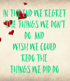 Poster: In the end we regret  the things we don't  do  and  wish we could redo the things we did do