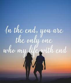 Poster: In the end, you are  the only one  who my life with end