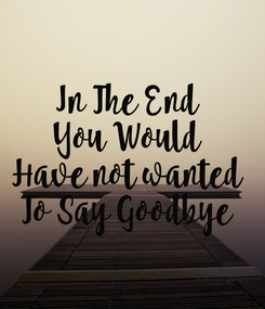 Poster: In The End  You Would  Have not wanted  To Say Goodbye