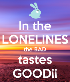 Poster: In the LONELINES the BAD tastes GOOD¡¡