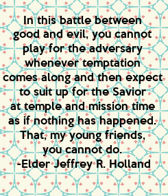 Poster: In this battle between  good and evil, you cannot  play for the adversary  whenever temptation  comes along and then expect  to suit up for the Savior  at temple and mission