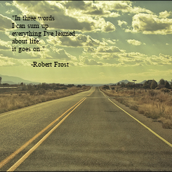 """Poster: """"In three words  I can sum up  everything I've learned  about life: it goes on.""""           -Robert Frost"""