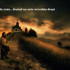 Poster: In viata , drumul nu este niciodata drept .