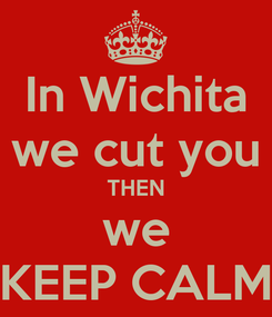 Poster: In Wichita we cut you THEN we KEEP CALM