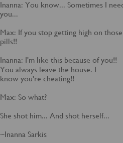 Poster: Inanna: You know... Sometimes I need you...   Max: If you stop getting high on those pills!!   Inanna: I'm like this because of you!! You always leave the house. I  know you're cheating!!   Max: