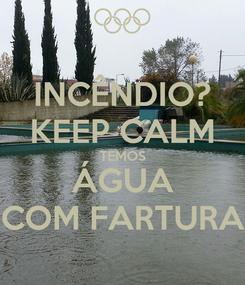 Poster: INCÊNDIO? KEEP CALM TEMOS ÁGUA COM FARTURA