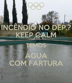Poster: INCÊNDIO NO DEP.? KEEP CALM TEMOS ÁGUA COM FARTURA