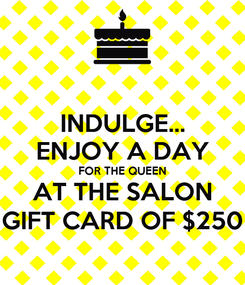 Poster: INDULGE... ENJOY A DAY FOR THE QUEEN AT THE SALON GIFT CARD OF $250