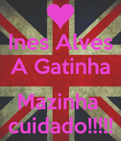 Poster: Ines Alves A Gatinha  Mazinha  cuidado!!!!!