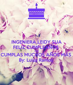 Poster: INGENIERA LEIDY SUA FELIZ CUMPLEAÑOS  QUE CUMPLAS MUCHOS AÑOS MÁS  By: Luisa Ramos
