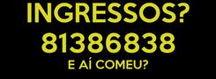 Poster: INGRESSOS? 81386838 E AÍ COMEU?
