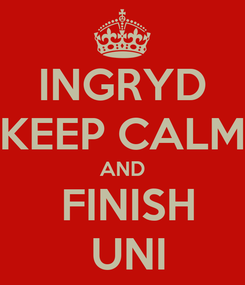 Poster: INGRYD KEEP CALM AND   FINISH   UNI