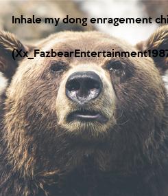 Poster: Inhale my dong enragement child!  (Xx_FazbearEntertainment1987_xX)