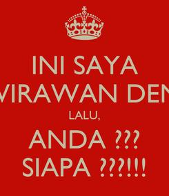 Poster: INI SAYA WIRAWAN DENI LALU, ANDA ??? SIAPA ???!!!