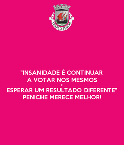 """Poster: """"INSANIDADE É CONTINUAR A VOTAR NOS MESMOS E ESPERAR UM RESULTADO DIFERENTE"""" PENICHE MERECE MELHOR!"""
