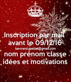 Poster: Inscription par mail  avant le 09/12/16 bertrand.gaelle1@gmail.com nom prénom classe idées et motivations