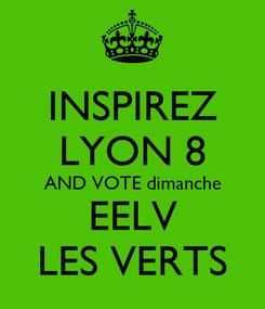 Poster: INSPIREZ LYON 8 AND VOTE dimanche EELV LES VERTS