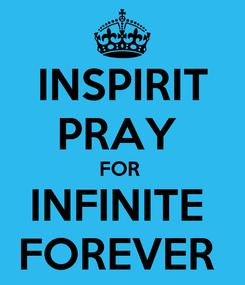 Poster: INSPIRIT PRAY  FOR  INFINITE  FOREVER
