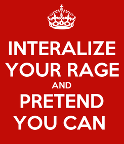 Poster: INTERALIZE YOUR RAGE AND PRETEND YOU CAN