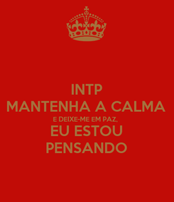 Poster: INTP MANTENHA A CALMA E DEIXE-ME EM PAZ, EU ESTOU PENSANDO