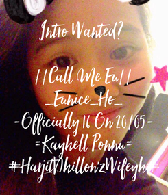 Poster: Intro Wanted?   //Call Me Eu// _Eunice_Ho_ -Officially 16 On 20/05- =Kayhell Ponnu= #HarjitDhillon'zWifeyh#