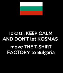 Poster: Iokasti, KEEP CALM AND DON'T let KOSMAS   move THE T-SHIRT FACTORY to Bulgaria