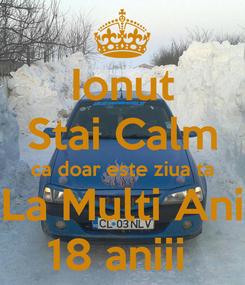 Poster: Ionut Stai Calm ca doar este ziua ta La Multi Ani 18 aniii