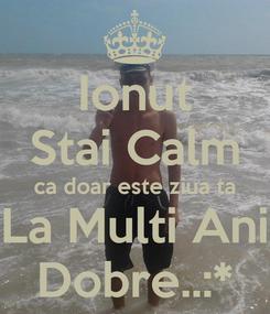 Poster: Ionut Stai Calm ca doar este ziua ta La Multi Ani Dobre..:*