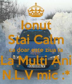 Poster: Ionut Stai Calm ca doar este ziua ta La Multi Ani N.L.V mic :*